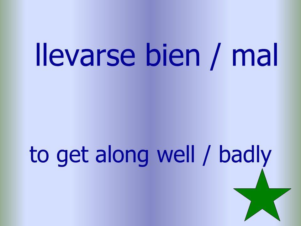 llevarse bien / mal to get along well / badly