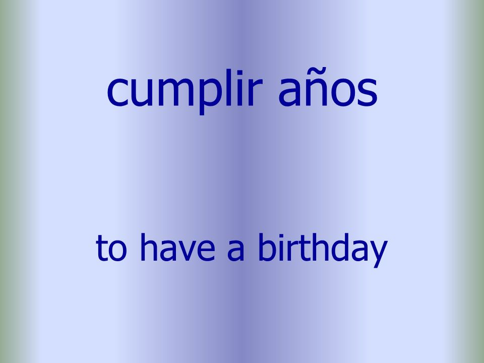 cumplir años to have a birthday