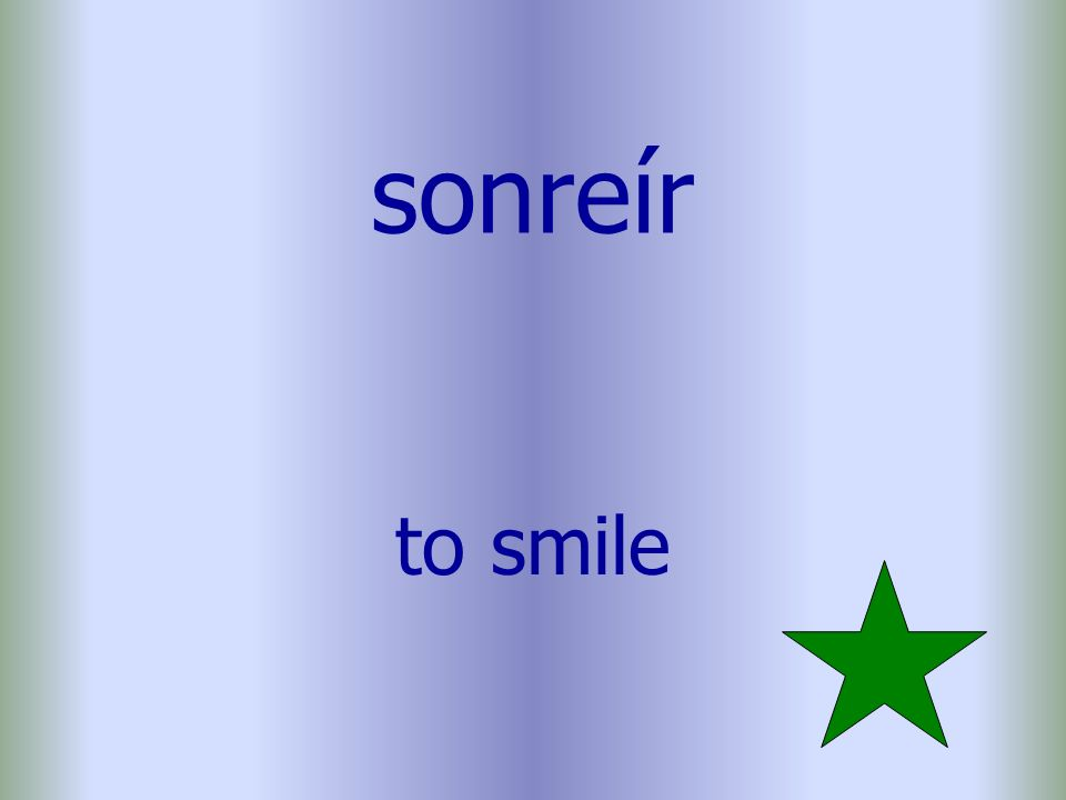 sonreír to smile