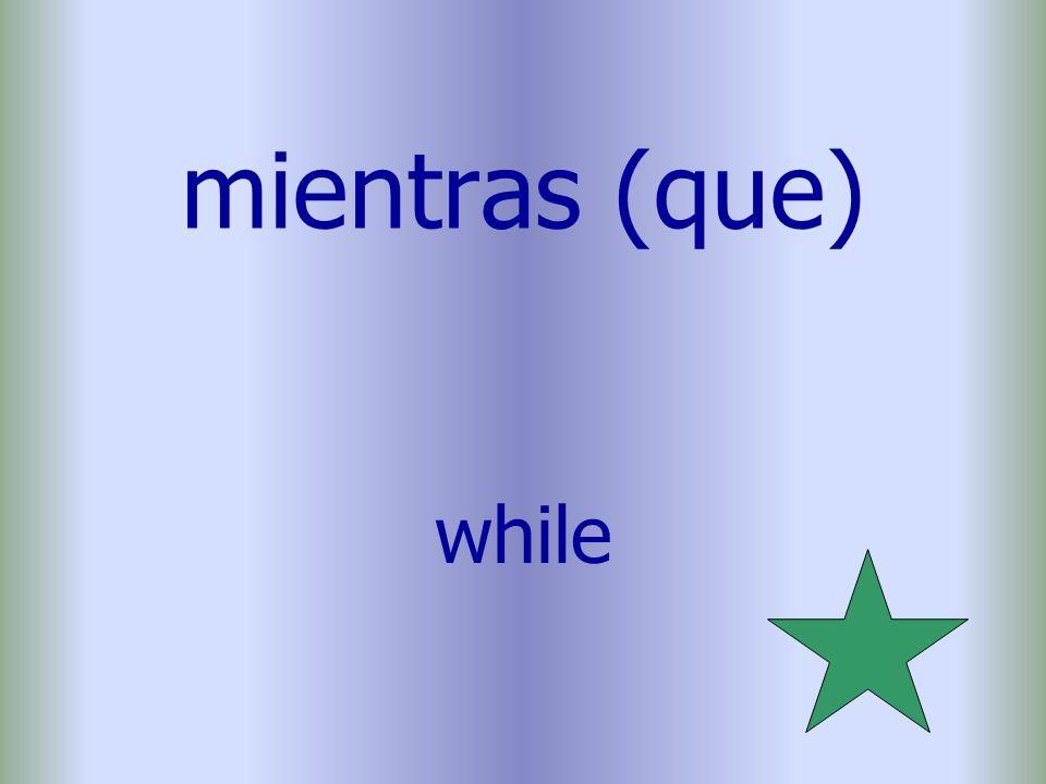 mientras (que) while