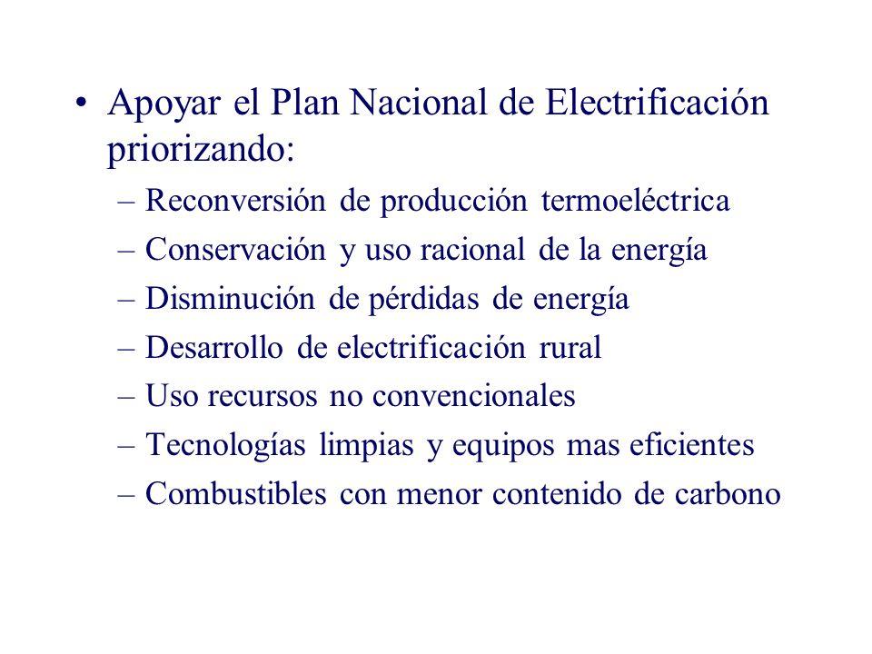 Apoyar el Plan Nacional de Electrificación priorizando: –Reconversión de producción termoeléctrica –Conservación y uso racional de la energía –Disminución de pérdidas de energía –Desarrollo de electrificación rural –Uso recursos no convencionales –Tecnologías limpias y equipos mas eficientes –Combustibles con menor contenido de carbono