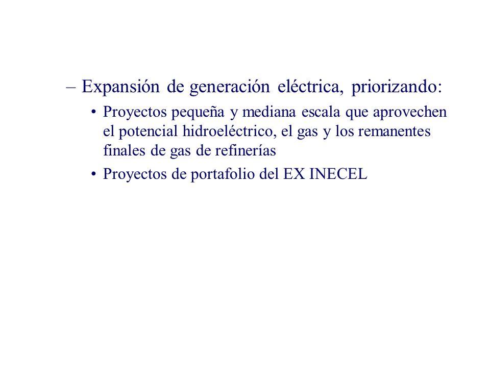 –Expansión de generación eléctrica, priorizando: Proyectos pequeña y mediana escala que aprovechen el potencial hidroeléctrico, el gas y los remanentes finales de gas de refinerías Proyectos de portafolio del EX INECEL