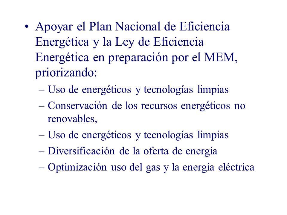 Apoyar el Plan Nacional de Eficiencia Energética y la Ley de Eficiencia Energética en preparación por el MEM, priorizando: –Uso de energéticos y tecnologías limpias –Conservación de los recursos energéticos no renovables, –Uso de energéticos y tecnologías limpias –Diversificación de la oferta de energía –Optimización uso del gas y la energía eléctrica