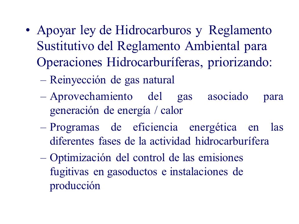 Apoyar ley de Hidrocarburos y Reglamento Sustitutivo del Reglamento Ambiental para Operaciones Hidrocarburíferas, priorizando: –Reinyección de gas natural –Aprovechamiento del gas asociado para generación de energía / calor –Programas de eficiencia energética en las diferentes fases de la actividad hidrocarburífera –Optimización del control de las emisiones fugitivas en gasoductos e instalaciones de producción