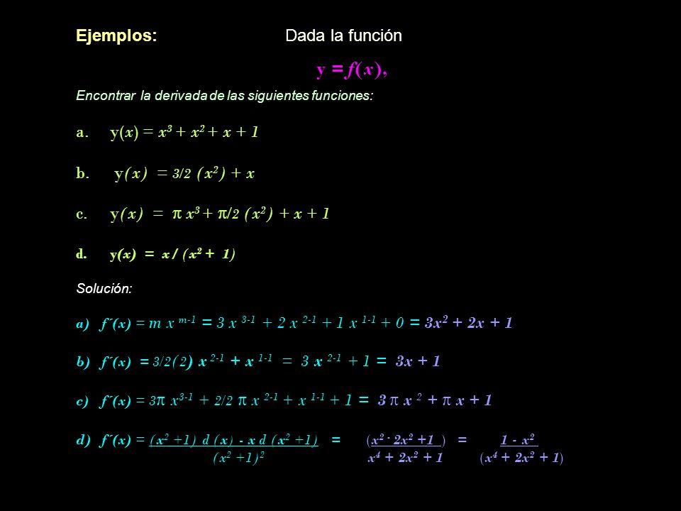Ejemplos: Dada la función y = f(x), Encontrar la derivada de las siguientes funciones: a.y(x) = x 3 + x 2 + x + 1 b. y(x) = 3/2 (x 2 ) + x c.y(x) = π