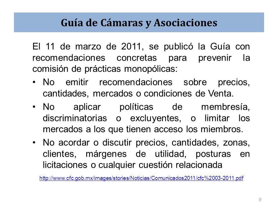 Guía de Cámaras y Asociaciones El 11 de marzo de 2011, se publicó la Guía con recomendaciones concretas para prevenir la comisión de prácticas monopólicas: No emitir recomendaciones sobre precios, cantidades, mercados o condiciones de Venta.