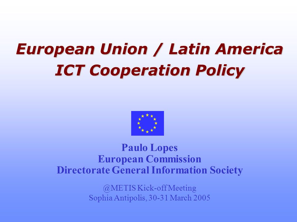 European Union / Latin America ICT Cooperation Policy European Union / Latin America ICT Cooperation Policy Paulo Lopes European Commission Directorate General Information Kick-off Meeting Sophia Antipolis, March 2005