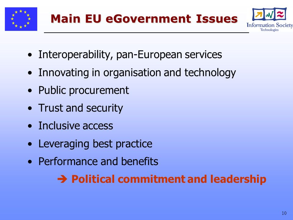 10 Main EU eGovernment Issues Interoperability, pan-European services Innovating in organisation and technology Public procurement Trust and security Inclusive access Leveraging best practice Performance and benefits Political commitment and leadership