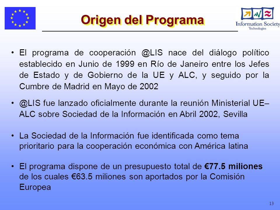 13 El programa de cooperación @LIS nace del diálogo político establecido en Junio de 1999 en Río de Janeiro entre los Jefes de Estado y de Gobierno de la UE y ALC, y seguido por la Cumbre de Madrid en Mayo de 2002 @LIS fue lanzado oficialmente durante la reunión Ministerial UE– ALC sobre Sociedad de la Información en Abril 2002, Sevilla La Sociedad de la Información fue identificada como tema prioritario para la cooperación económica con América latina El programa dispone de un presupuesto total de 77.5 miliones de los cuales 63.5 miliones son aportados por la Comisión Europea Origen del Programa