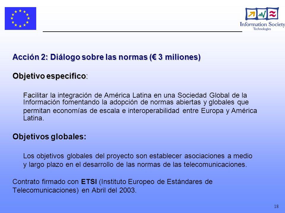 18 Acción 2: Diálogo sobre las normas ( 3 miliones) Objetivo especifico: Fa Facilitar la integración de América Latina en una Sociedad Global de la Información fomentando la adopción de normas abiertas y globales que permitan economías de escala e interoperabilidad entre Europa y América Latina.