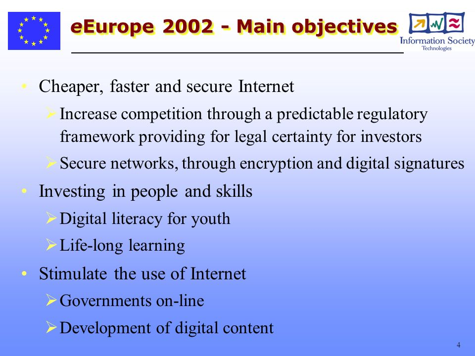 4 eEurope Main objectives Cheaper, faster and secure Internet Increase competition through a predictable regulatory framework providing for legal certainty for investors Secure networks, through encryption and digital signatures Investing in people and skills Digital literacy for youth Life-long learning Stimulate the use of Internet Governments on-line Development of digital content