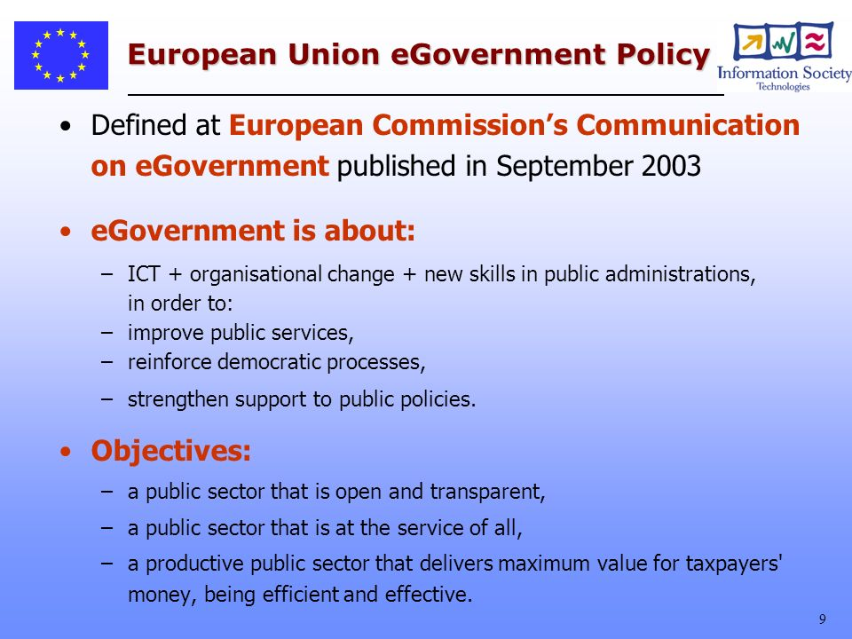 9 European Union eGovernment Policy Defined at European Commissions Communication on eGovernment published in September 2003 eGovernment is about: –ICT + organisational change + new skills in public administrations, in order to: –improve public services, –reinforce democratic processes, –strengthen support to public policies.