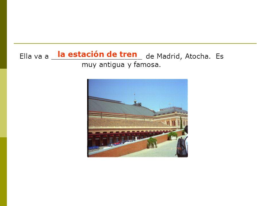 Ella va a _____________________ de Madrid, Atocha. Es muy antigua y famosa. la estación de tren
