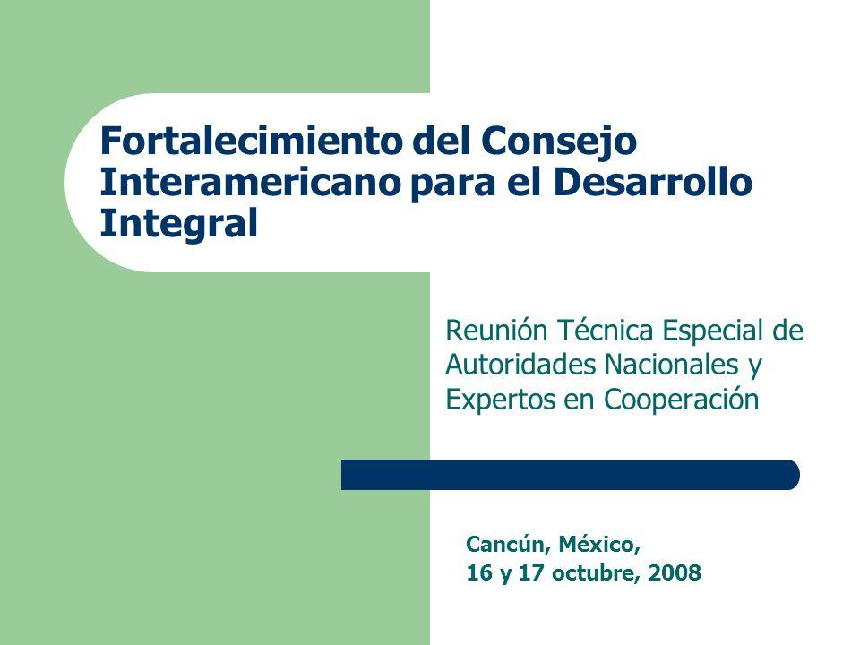 Fortalecimiento del Consejo Interamericano para el Desarrollo Integral Reunión Técnica Especial de Autoridades Nacionales y Expertos en Cooperación Cancún, México, 16 y 17 octubre, 2008