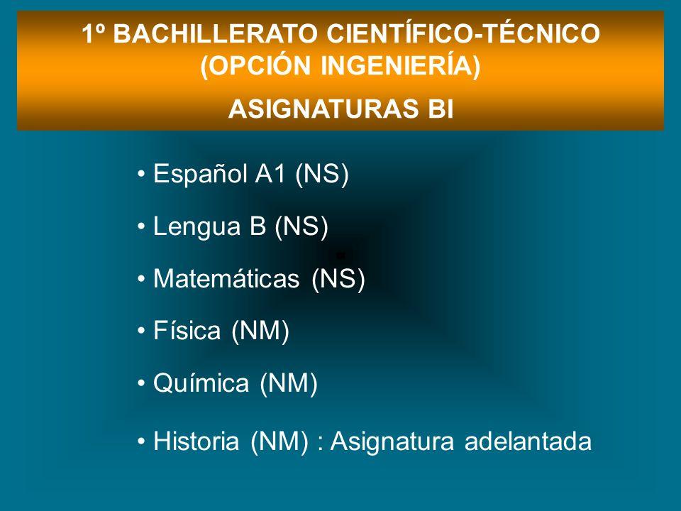 1º BACHILLERATO CIENTÍFICO-TÉCNICO (OPCIÓN INGENIERÍA) ASIGNATURAS BI Español A1 (NS) Lengua B (NS) Matemáticas (NS) Física (NM) Química (NM) Historia