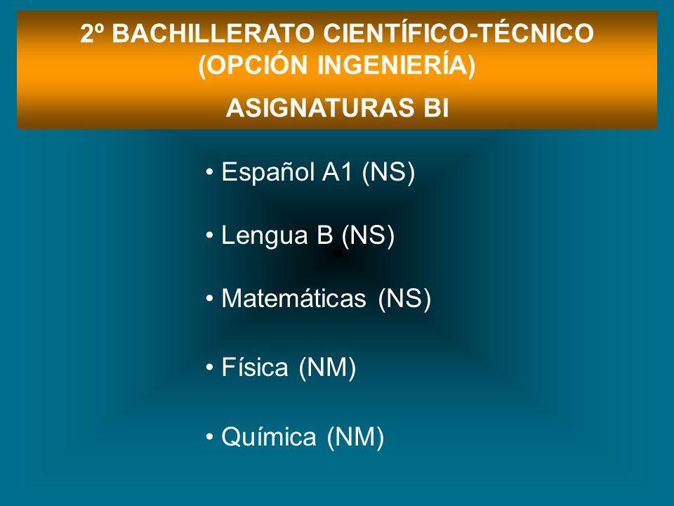 Español A1 (NS) Lengua B (NS) Matemáticas (NS) Física (NM) Química (NM) 2º BACHILLERATO CIENTÍFICO-TÉCNICO (OPCIÓN INGENIERÍA) ASIGNATURAS BI