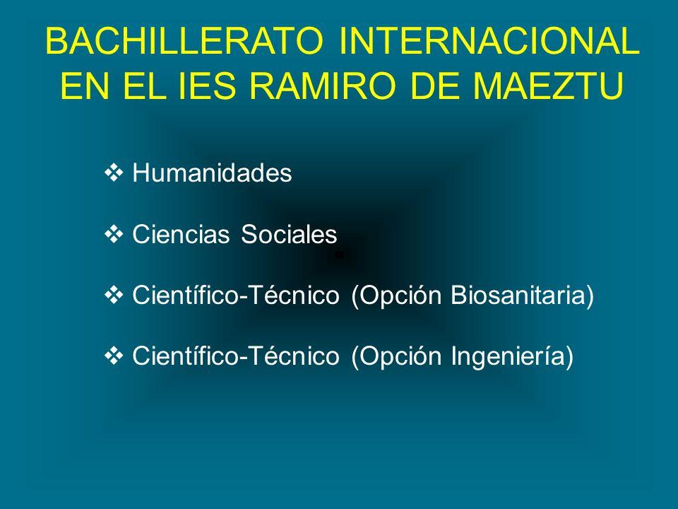 BACHILLERATO INTERNACIONAL EN EL IES RAMIRO DE MAEZTU Humanidades Ciencias Sociales Científico-Técnico (Opción Biosanitaria) Científico-Técnico (Opció