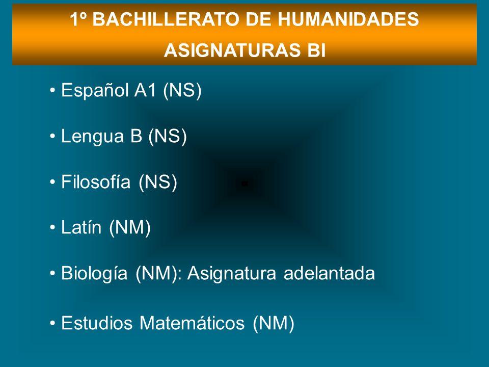 1º BACHILLERATO DE HUMANIDADES ASIGNATURAS BI Español A1 (NS) Lengua B (NS) Filosofía (NS) Latín (NM) Biología (NM): Asignatura adelantada Estudios Ma