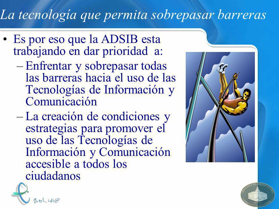 La tecnología que permita sobrepasar barreras Es por eso que la ADSIB esta trabajando en dar prioridad a: –Enfrentar y sobrepasar todas las barreras h