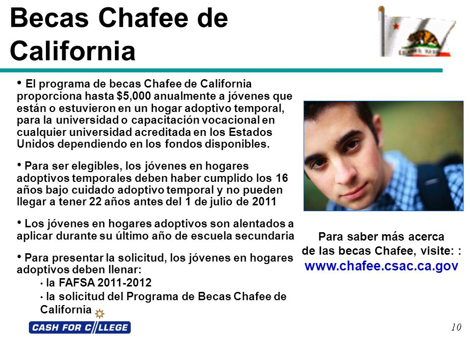 10 Becas Chafee de California El programa de becas Chafee de California proporciona hasta $5,000 anualmente a jóvenes que están o estuvieron en un hog