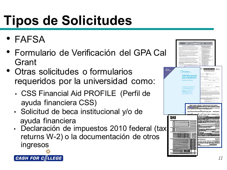 Tipos de Solicitudes FAFSA Formulario de Verificación del GPA Cal Grant Otras solicitudes o formularios requeridos por la universidad como: Declaració