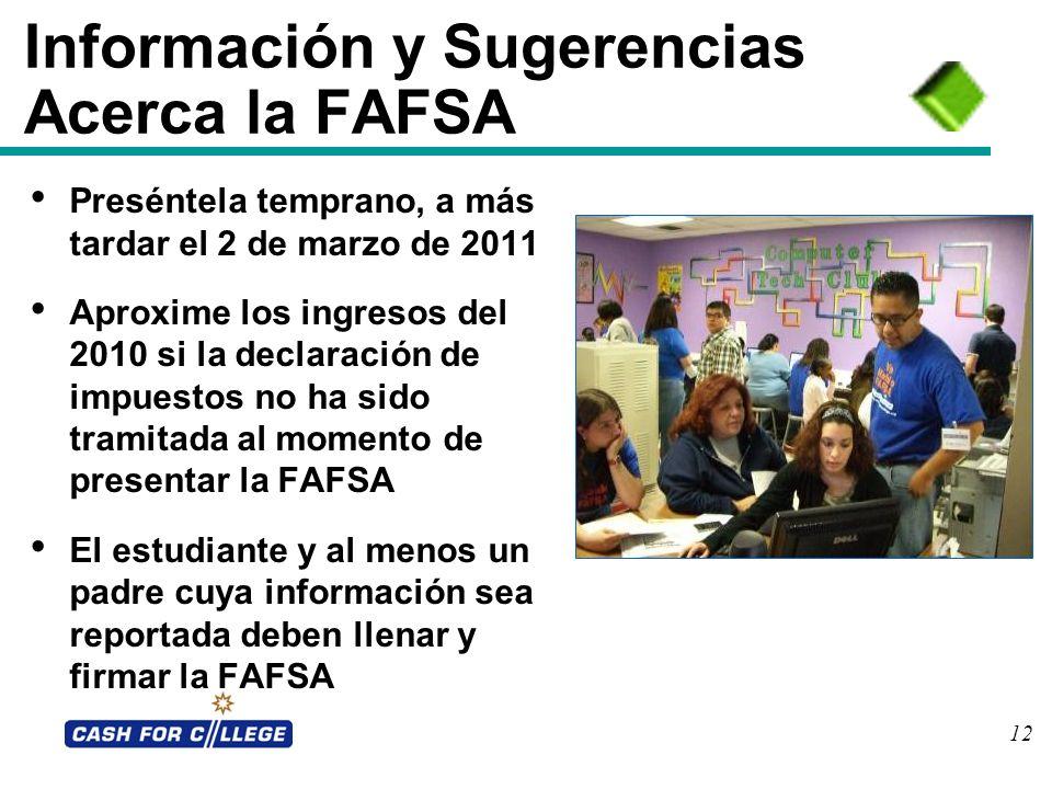 12 Información y Sugerencias Acerca la FAFSA Preséntela temprano, a más tardar el 2 de marzo de 2011 Aproxime los ingresos del 2010 si la declaración