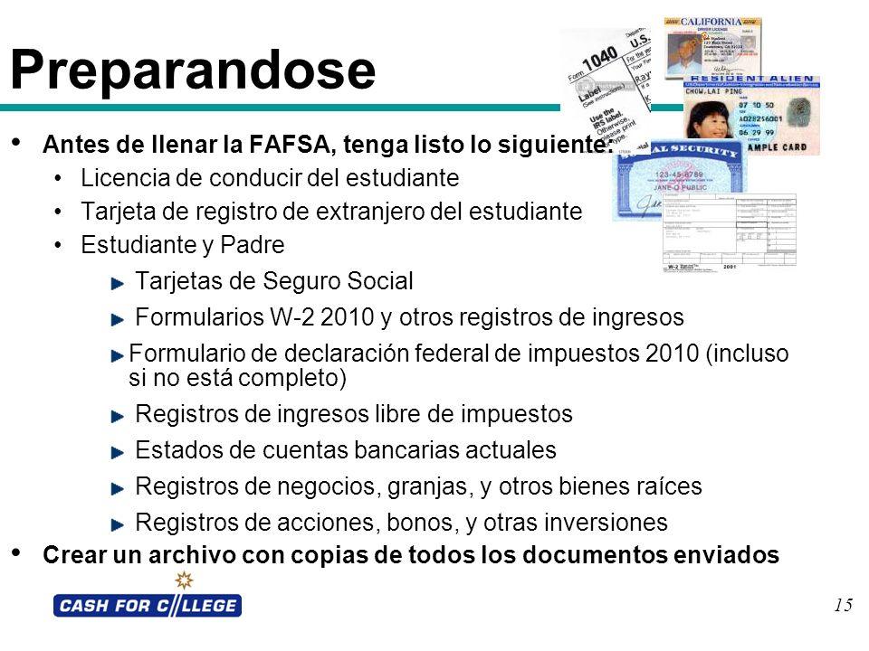15 Preparandose Antes de llenar la FAFSA, tenga listo lo siguiente: Licencia de conducir del estudiante Tarjeta de registro de extranjero del estudian