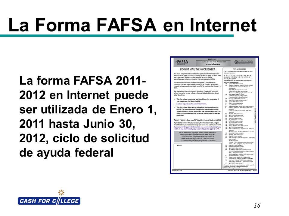 16 La Forma FAFSA en Internet La forma FAFSA 2011- 2012 en Internet puede ser utilizada de Enero 1, 2011 hasta Junio 30, 2012, ciclo de solicitud de a