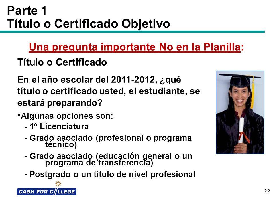 33 Parte 1 Título o Certificado Objetivo Una pregunta importante No en la Planilla: Título o Certificado En el año escolar del 2011-2012, ¿qué título