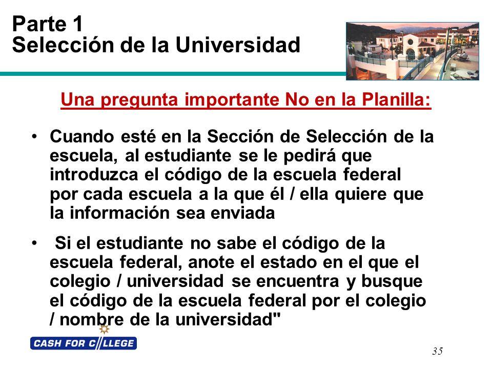 35 Parte 1 Selección de la Universidad Una pregunta importante No en la Planilla: Cuando esté en la Sección de Selección de la escuela, al estudiante