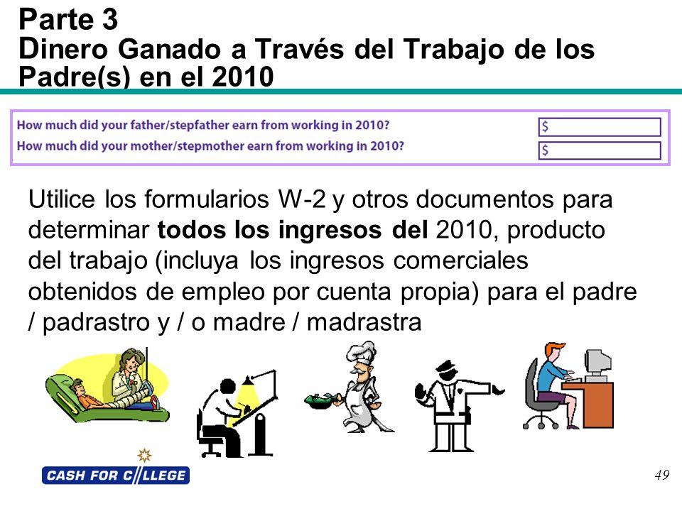 49 Parte 3 D inero Ganado a Través del Trabajo de los Padre(s) en el 2010 Utilice los formularios W-2 y otros documentos para determinar todos los ing