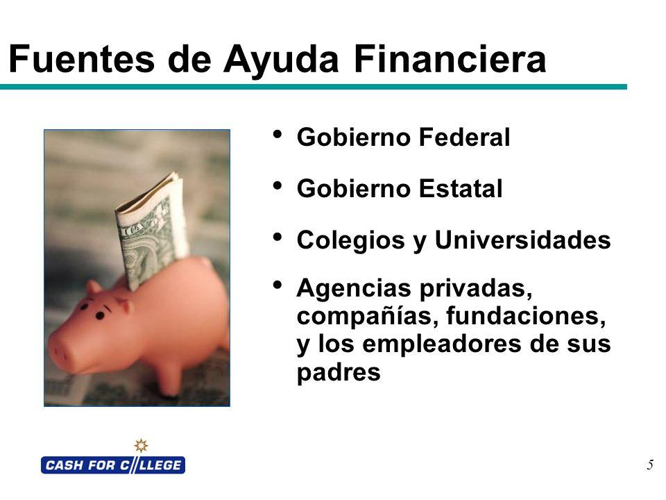 5 Gobierno Federal Gobierno Estatal Colegios y Universidades Agencias privadas, compañías, fundaciones, y los empleadores de sus padres Fuentes de Ayu