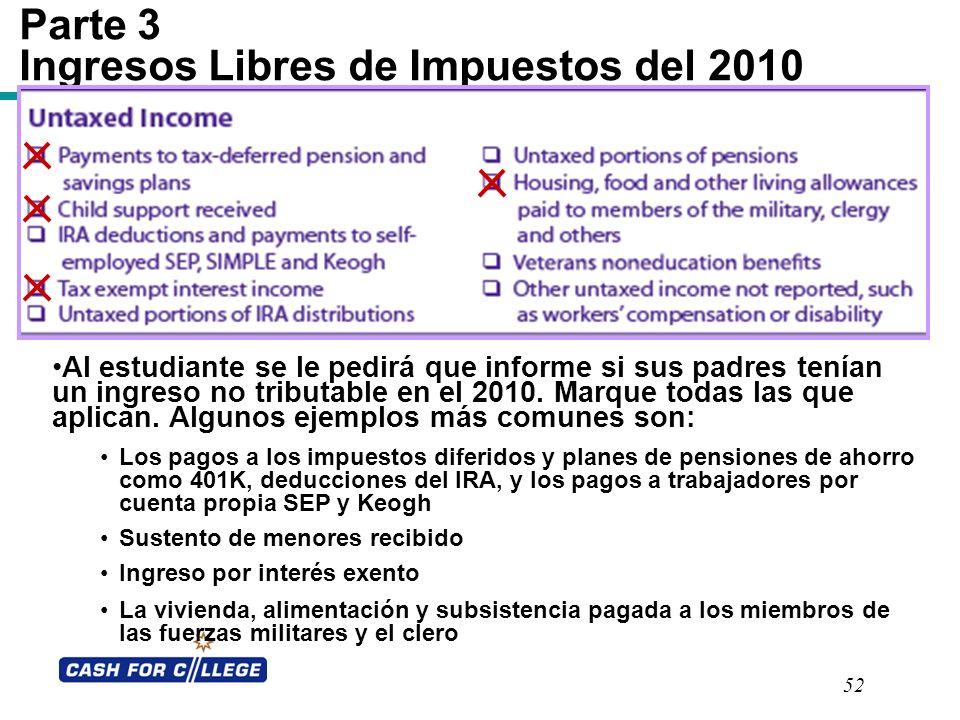 52 Parte 3 Ingresos Libres de Impuestos del 2010 Al estudiante se le pedirá que informe si sus padres tenían un ingreso no tributable en el 2010. Marq