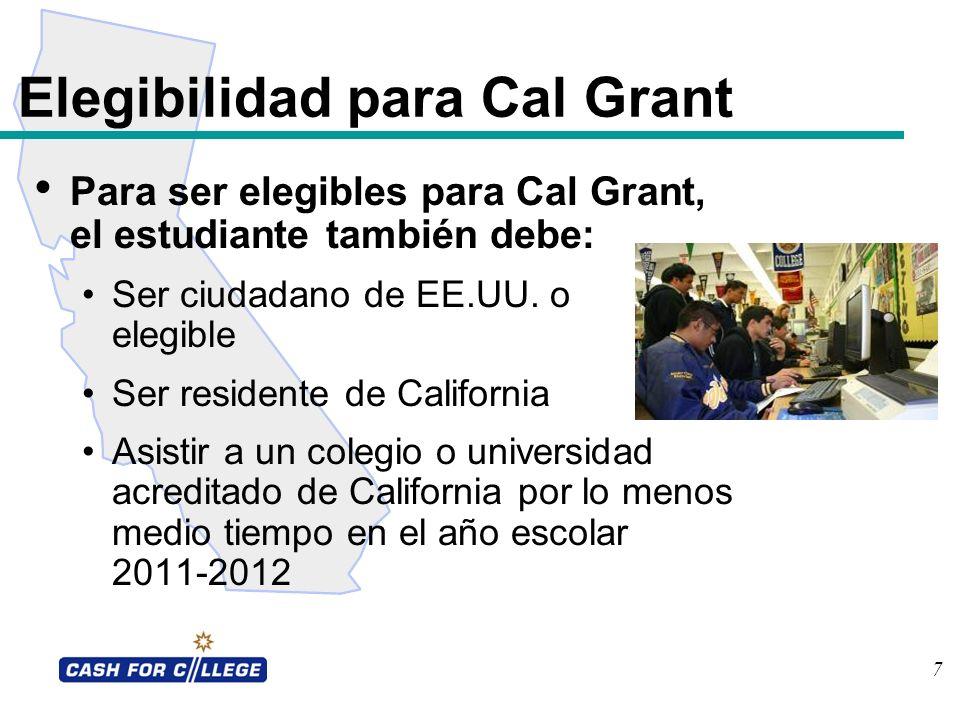 7 Elegibilidad para Cal Grant Para ser elegibles para Cal Grant, el estudiante también debe: Ser ciudadano de EE.UU. o elegible Ser residente de Calif