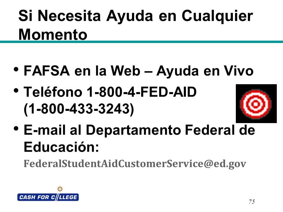 Si Necesita Ayuda en Cualquier Momento FAFSA en la Web – Ayuda en Vivo Teléfono 1-800-4-FED-AID (1-800-433-3243) E-mail al Departamento Federal de Edu