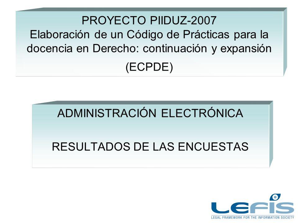 PROYECTO PIIDUZ-2007 Elaboración de un Código de Prácticas para la docencia en Derecho: continuación y expansión (ECPDE) ADMINISTRACIÓN ELECTRÓNICA RESULTADOS DE LAS ENCUESTAS