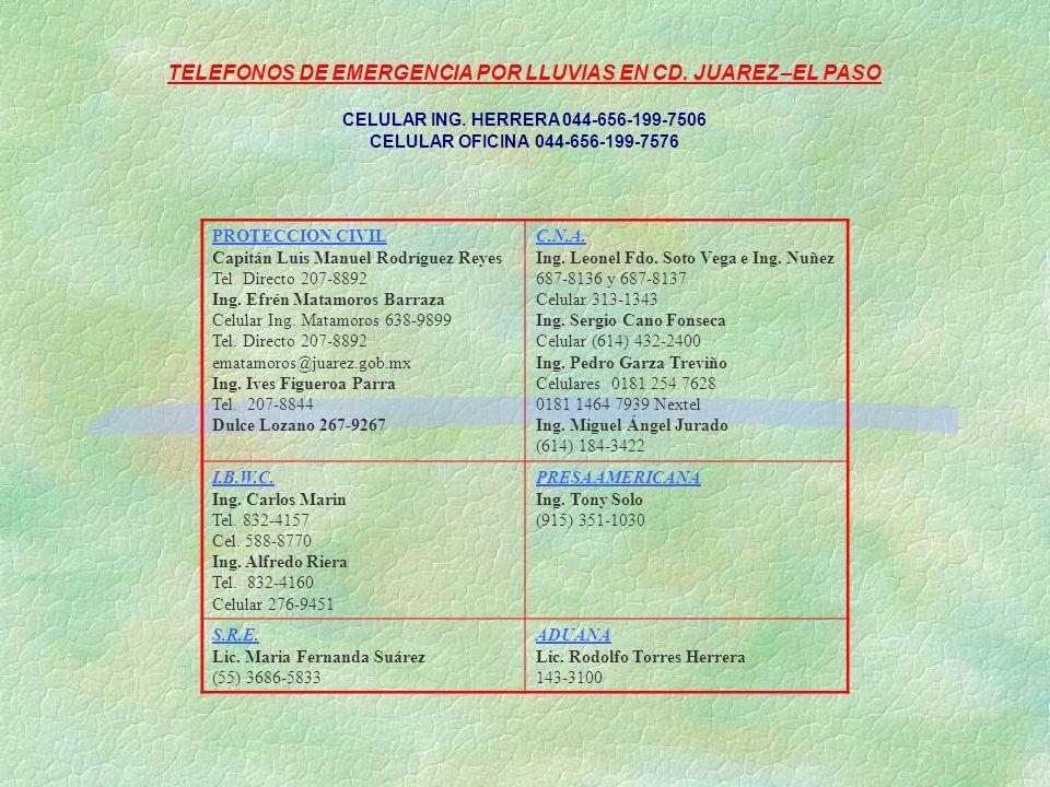 TELEFONOS DE EMERGENCIA POR LLUVIAS EN CD. JUAREZ –EL PASO CELULAR ING. HERRERA 044-656-199-7506 CELULAR OFICINA 044-656-199-7576 PROTECCION CIVIL Cap