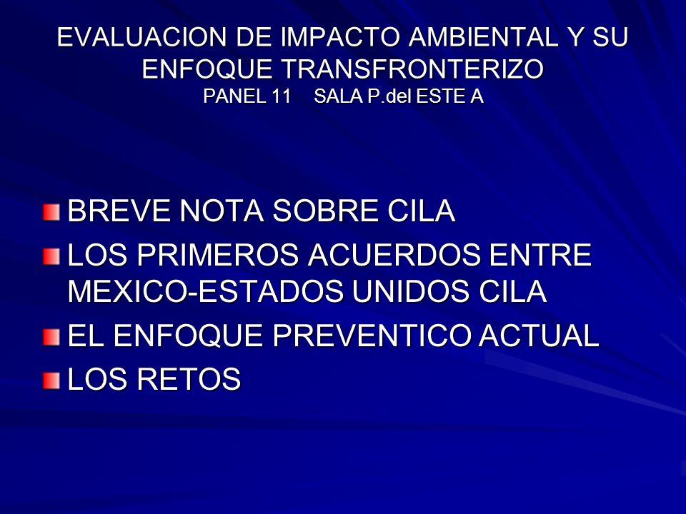 EVALUACION DE IMPACTO AMBIENTAL Y SU ENFOQUE TRANSFRONTERIZO PANEL 11 SALA P.del ESTE A BREVE NOTA SOBRE CILA LOS PRIMEROS ACUERDOS ENTRE MEXICO-ESTAD