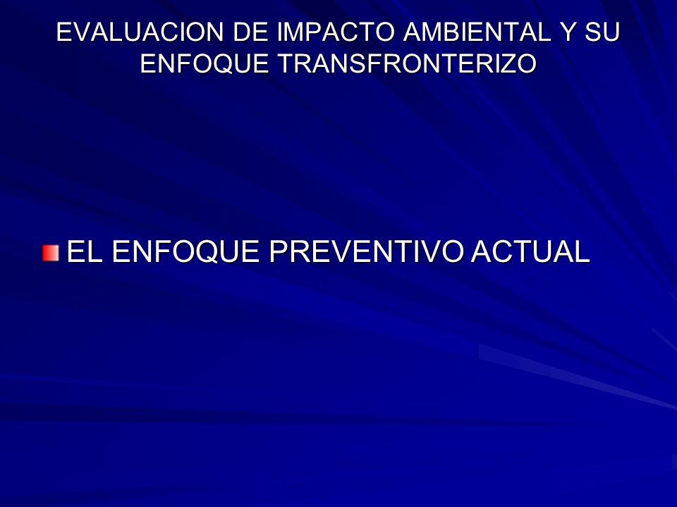 EVALUACION DE IMPACTO AMBIENTAL Y SU ENFOQUE TRANSFRONTERIZO EL ENFOQUE PREVENTIVO ACTUAL