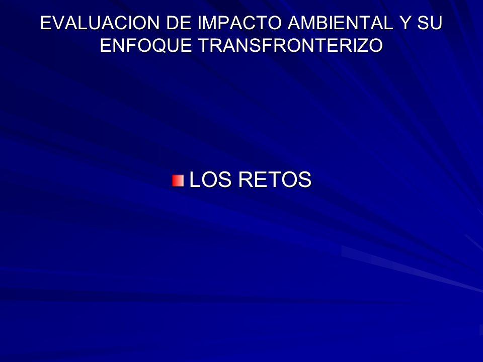 EVALUACION DE IMPACTO AMBIENTAL Y SU ENFOQUE TRANSFRONTERIZO LOS RETOS