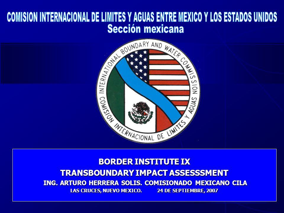 BORDER INSTITUTE IX TRANSBOUNDARY IMPACT ASSESSSMENT ING. ARTURO HERRERA SOLIS. COMISIONADO MEXICANO CILA ING. ARTURO HERRERA SOLIS. COMISIONADO MEXIC