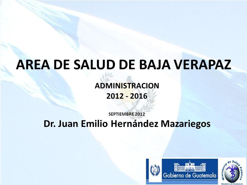 AREA DE SALUD DE BAJA VERAPAZ ADMINISTRACION 2012 - 2016 SEPTIEMBRE 2012 Dr. Juan Emilio Hernández Mazariegos