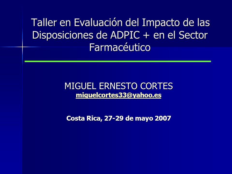 Taller en Evaluación del Impacto de las Disposiciones de ADPIC + en el Sector Farmacéutico Taller en Evaluación del Impacto de las Disposiciones de ADPIC + en el Sector Farmacéutico MIGUEL ERNESTO CORTES miguelcortes33@yahoo.es Costa Rica, 27-29 de mayo 2007