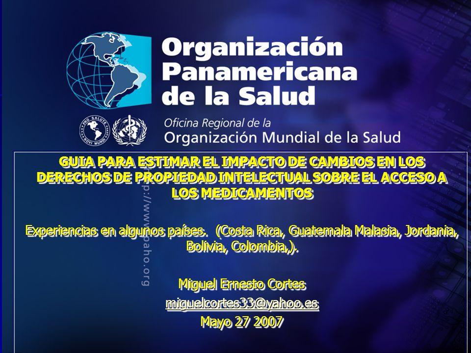 GUIA PARA ESTIMAR EL IMPACTO DE CAMBIOS EN LOS DERECHOS DE PROPIEDAD INTELECTUAL SOBRE EL ACCESO A LOS MEDICAMENTOS Experiencias en algunos países.