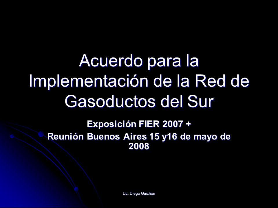Lic. Diego Guichón Acuerdo para la Implementación de la Red de Gasoductos del Sur Exposición FIER 2007 + Reunión Buenos Aires 15 y16 de mayo de 2008