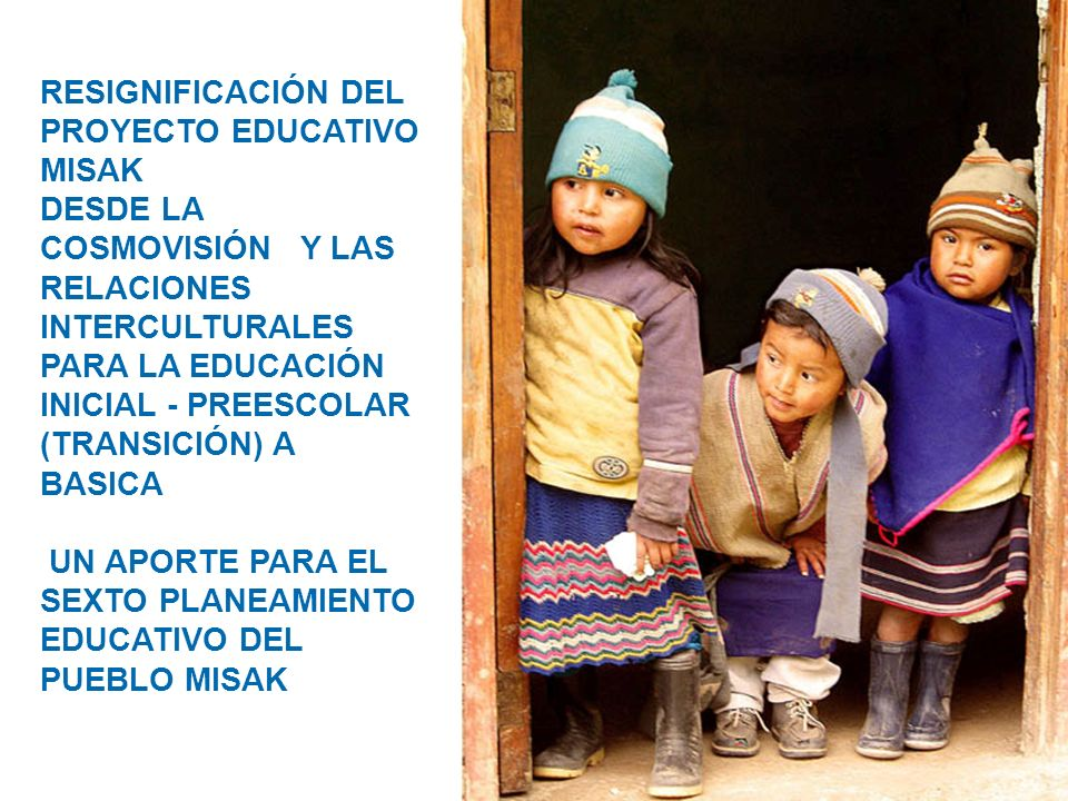 RESIGNIFICACIÓN DEL PROYECTO EDUCATIVO MISAK DESDE LA COSMOVISIÓN Y LAS RELACIONES INTERCULTURALES PARA LA EDUCACIÓN INICIAL - PREESCOLAR (TRANSICIÓN)