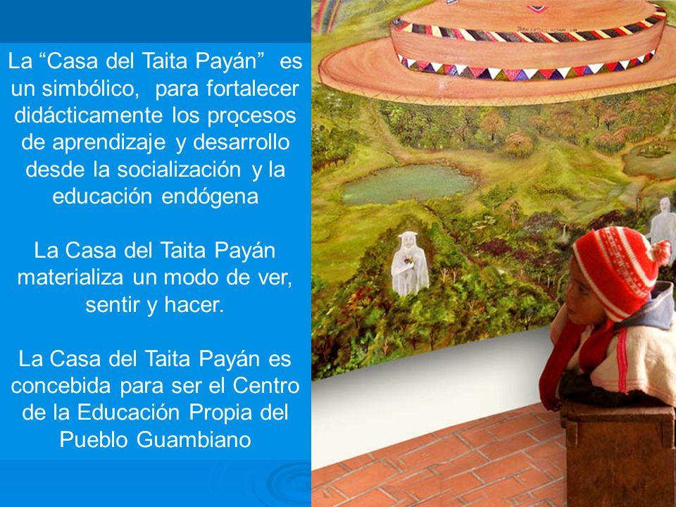 La Casa del Taita Payán es un simbólico, para fortalecer didácticamente los procesos de aprendizaje y desarrollo desde la socialización y la educación