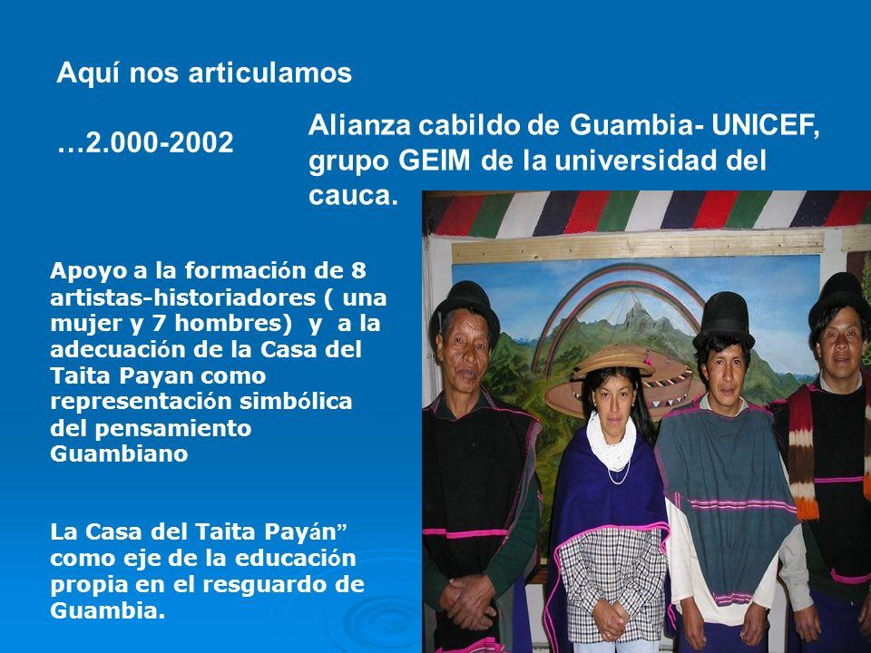Aquí nos articulamos …2.000-2002 Alianza cabildo de Guambia- UNICEF, grupo GEIM de la universidad del cauca. Apoyo a la formaci ó n de 8 artistas-hist