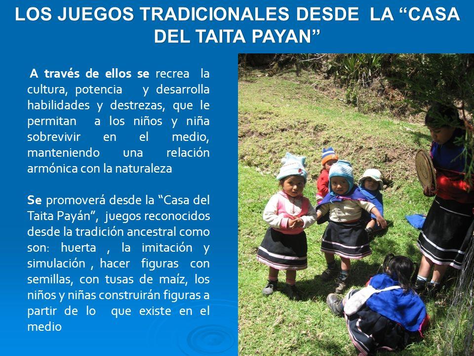 LOS JUEGOS TRADICIONALES DESDE LA CASA DEL TAITA PAYAN A través de ellos se recrea la cultura, potencia y desarrolla habilidades y destrezas, que le p