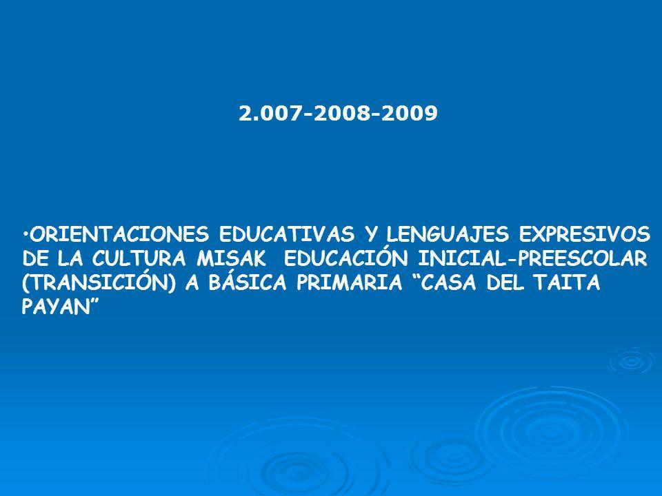 2.007-2008-2009 ORIENTACIONES EDUCATIVAS Y LENGUAJES EXPRESIVOS DE LA CULTURA MISAK EDUCACIÓN INICIAL-PREESCOLAR (TRANSICIÓN) A BÁSICA PRIMARIA CASA D